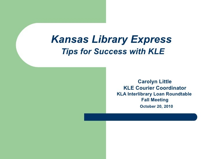 Kansas Library Express   Tips for Success with KLE Carolyn Little  KLE Courier Coordinator KLA Interlibrary Loan Roundtabl...