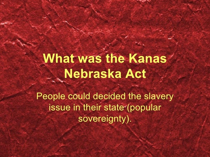 What was the Kanas Nebraska Act People could decided the slavery issue in their state ( p opular sovereignty ) .