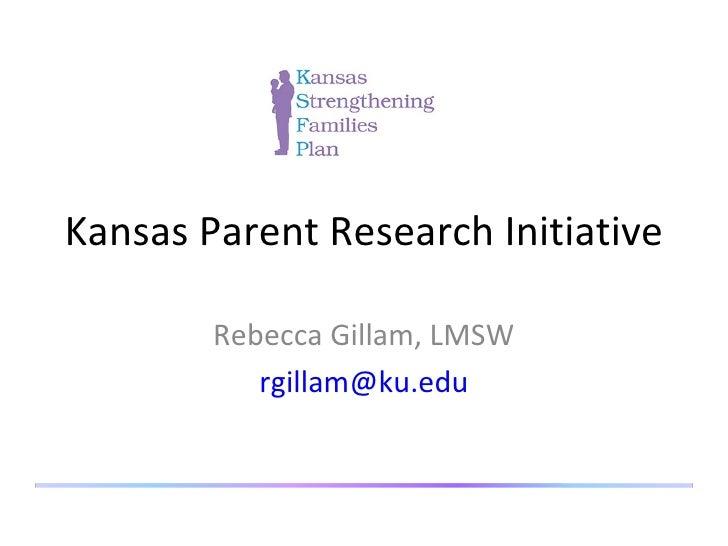 Kansas Parent Research Initiative Rebecca Gillam, LMSW [email_address]
