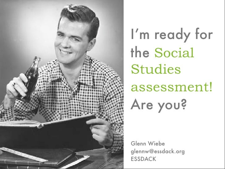 I'm ready for the Social Studies assessment! Are you?  Glenn Wiebe glennw@essdack.org ESSDACK