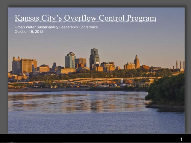 Kansas City's Overflow Control ProgramUrban Water Sustainability Leadership ConferenceOctober 16, 2012                    ...