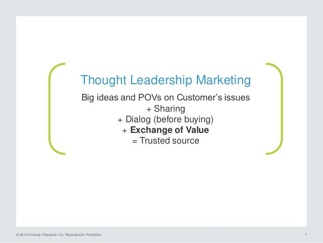 © 2015 Forrester Research, Inc. Reproduction Prohibited 8 Thought Leadership sits at the pinnacle of content marketing str...