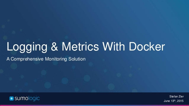 Logging & Metrics With Docker A Comprehensive Monitoring Solution Stefan Zier June 13th, 2015