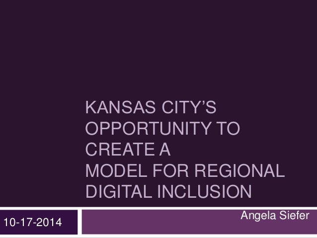 KANSAS CITY'S  OPPORTUNITY TO  CREATE A  MODEL FOR REGIONAL  DIGITAL INCLUSION  Angela Siefer  10-17-2014