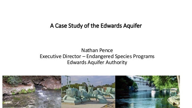 A Case Study of the Edwards Aquifer  Nathan Pence  Executive Director – Endangered Species Programs  Edwards Aquifer Autho...