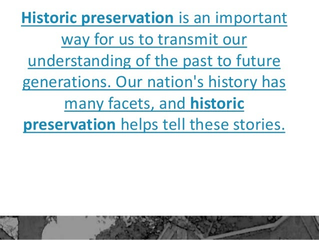 Historic preservation is an important way for us to transmit our understanding of the past to future generations. Our nati...