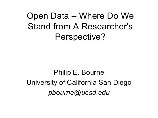 Open Data – Where Do WeStand from A Researchers       Perspective?         Philip E. BourneUniversity of California San Di...