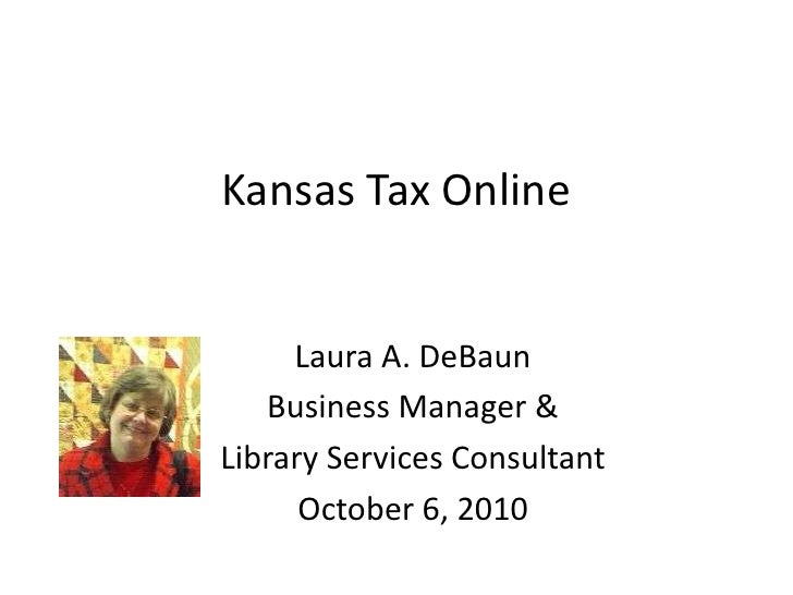Kansas Tax Online<br />Laura A. DeBaun<br />Business Manager & <br />Library Services Consultant<br />October 6, 2010<br />