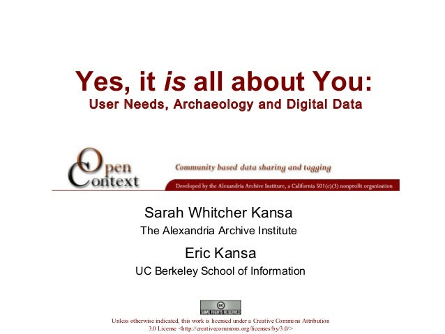 Yes, it is all about You: User Needs, Archaeology and Digital Data Eric Kansa UC Berkeley School of Information Unless oth...