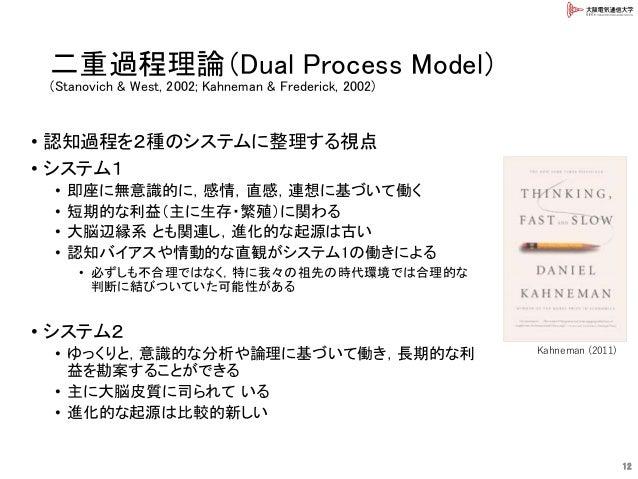 二重過程理論(Dual Process Model) (Stanovich & West, 2002; Kahneman & Frederick, 2002) • 認知過程を2種のシステムに整理する視点 • システム1 • 即座に無意識的に,感...