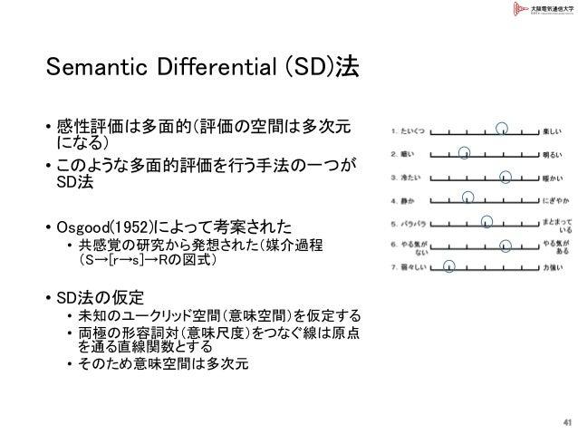 Semantic Differential (SD)法 • 感性評価は多面的(評価の空間は多次元 になる) • このような多面的評価を行う手法の一つが SD法 • Osgood(1952)によって考案された • 共感覚の研究から発想された(媒介...