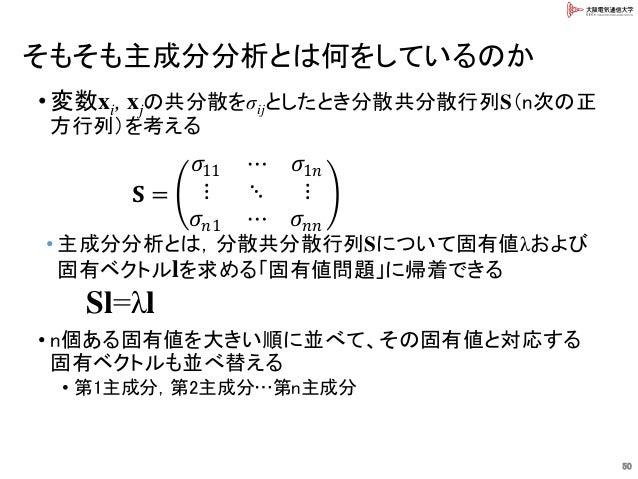 そもそも主成分分析とは何をしているのか 50 • 変数xi, xjの共分散をσijとしたとき分散共分散行列S(n次の正 方行列)を考える • 主成分分析とは,分散共分散行列Sについて固有値λおよび 固有ベクトルlを求める「固有値問題」に帰着でき...