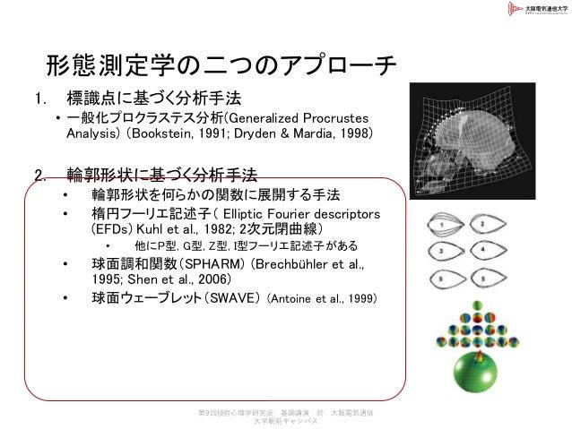 形態測定学の二つのアプローチ 1. 標識点に基づく分析手法 • 一般化プロクラステス分析(Generalized Procrustes Analysis) (Bookstein, 1991; Dryden & Mardia, 1998) 2. ...