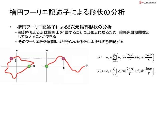 楕円フーリエ記述子による形状の分析 • 楕円フーリエ記述子による2次元輪郭形状の分析 • 輪郭をたどる点は輪郭上を1周するごとに出発点に戻るため,輪郭を周期関数と して捉えることができる • そのフーリエ級数展開により得られる係数により形状を表...