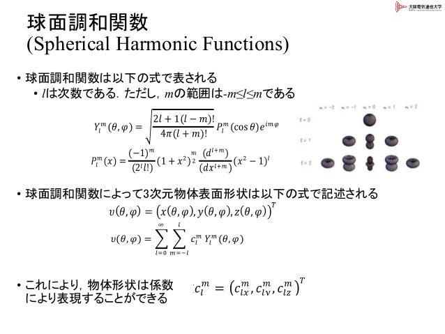 球面調和関数 (Spherical Harmonic Functions) • 球面調和関数は以下の式で表される • lは次数である.ただし,mの範囲は-m≤l≤mである • 球面調和関数によって3次元物体表面形状は以下の式で記述される • こ...
