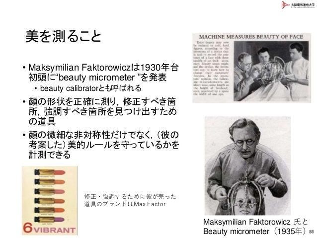 """美を測ること 85 • Maksymilian Faktorowiczは1930年台 初頭に""""beauty micrometer """"を発表 • beauty calibratorとも呼ばれる • 顔の形状を正確に測り,修正すべき箇 所,強調すべ..."""