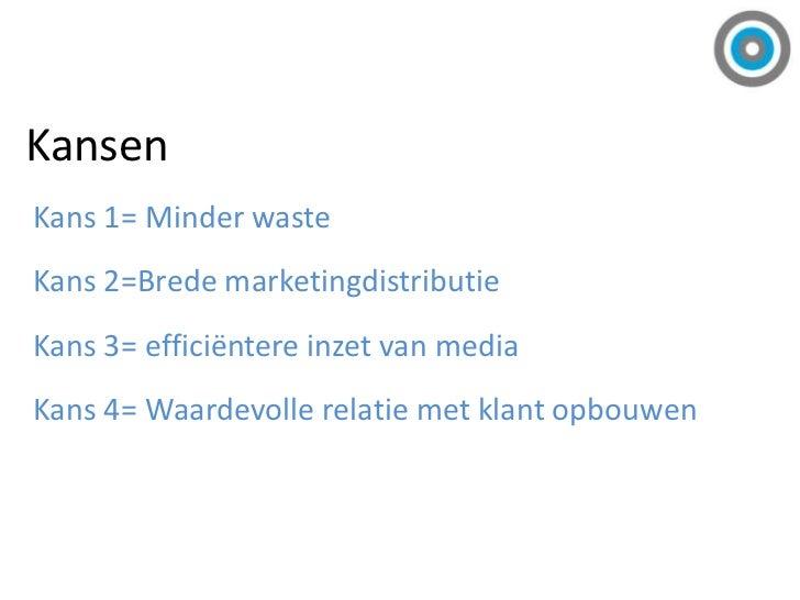 Kansen<br />Kans 1= Minder waste<br />Kans 2=Brede marketingdistributie<br />Kans 3= efficiëntere inzet van media<br />Kan...