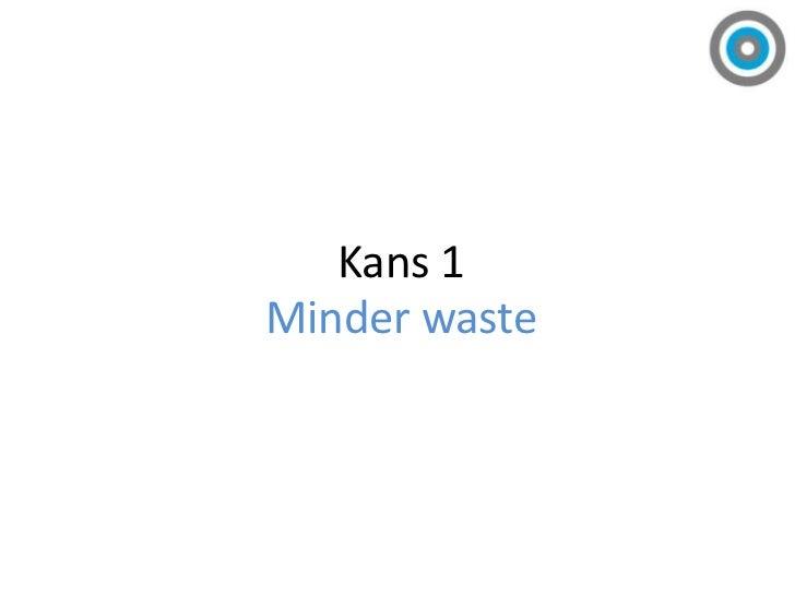 Kans 1<br />Minder waste<br />