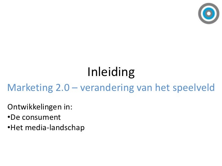 Inleiding<br />Marketing 2.0 – verandering van het speelveld<br />Ontwikkelingen in: <br /><ul><li>De consument