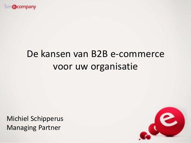 De kansen van B2B e-commerce voor uw organisatie Michiel Schipperus Managing Partner