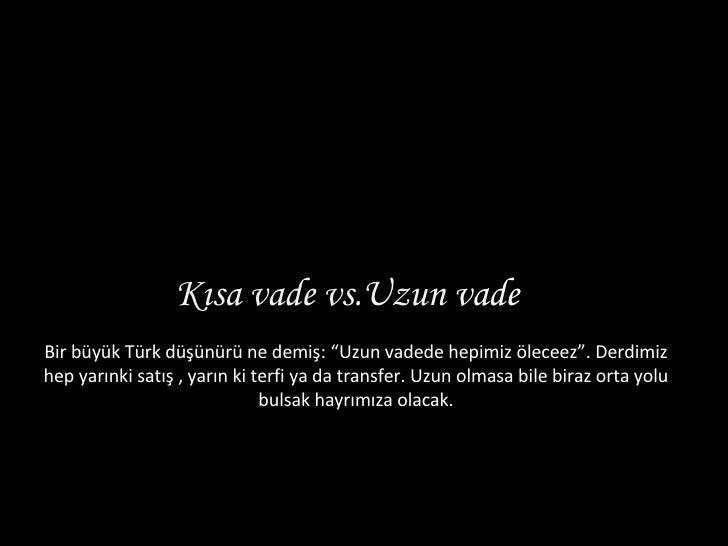 """Kısa vade vs.Uzun  vade  Bir büyük Türk düşünürü ne demiş: """"Uzun vadede hepimiz öleceez"""". Derdimiz hep yarınki satış , ya..."""