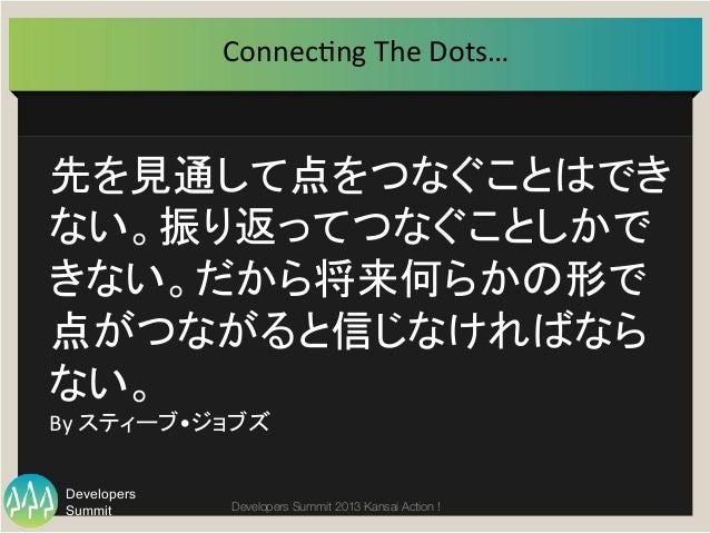 Summit Developers Developers Summit 2013 Kansai Action !  先を見通して点をつなぐことはでき ない。振り返ってつなぐことしかで きない。だから将来何らかの形で 点がつながると信じなければな...