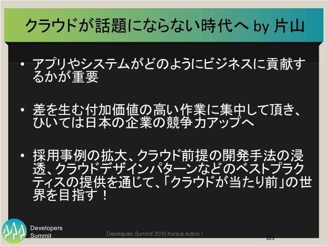 Summit Developers Developers Summit 2013 Kansai Action !  クラウドが話題にならない時代へ  by  片山   • アプリやシステムがどのようにビジネスに貢献す るかが重要...