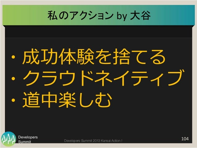Summit Developers Developers Summit 2013 Kansai Action !   104   私のアクション  by  大谷   ・成功体験を捨てる ・クラウドネイティブ ・道中楽しむ