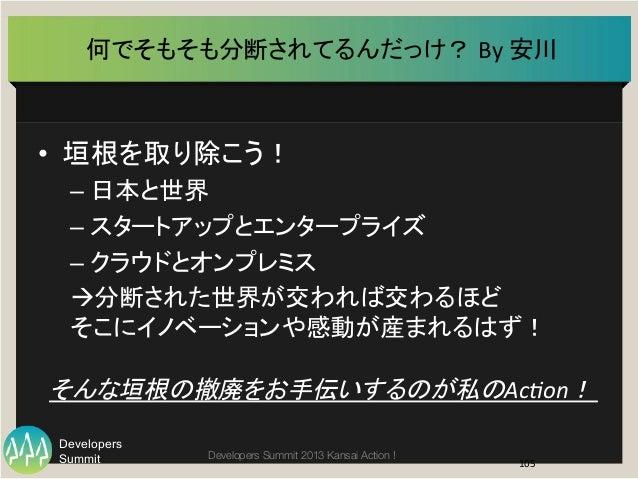 Summit Developers Developers Summit 2013 Kansai Action !  何でそもそも分断されてるんだっけ? By  安川   • 垣根を取り除こう!   –日本と世界   –スタ...