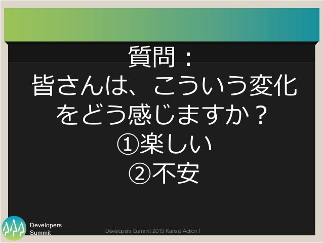 Summit Developers Developers Summit 2013 Kansai Action !  質問: 皆さんは、こういう変化 をどう感じますか? ①楽しい ②不不安