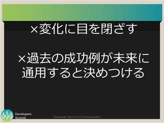 Summit Developers Developers Summit 2013 Kansai Action !  ×変化に⽬目を閉ざす ×過去の成功例例が未来に 通⽤用すると決めつける