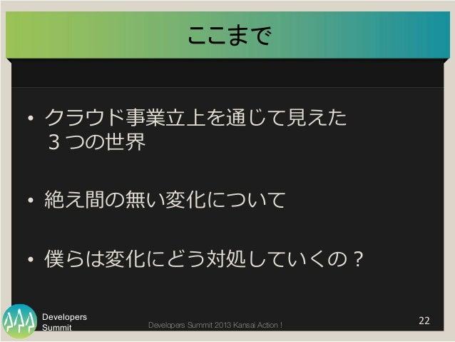 Summit Developers Developers Summit 2013 Kansai Action !  ここまで   22   • クラウド事業⽴立立上を通じて⾒見見えた 3つの世界 • 絶え間の無い変化について • ...