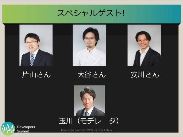 Summit Developers Developers Summit 2013 Kansai Action !  スペシャルゲスト! ⼤大⾕谷さん 安川さん⽚片⼭山さん ⽟玉川(モデレータ)