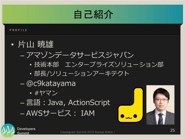Summit Developers Developers Summit 2013 Kansai Action !  自己紹介 • ⽚片⼭山 暁雄 –アマゾンデータサービスジャパン • 技術本部 エンタープライズソリューション部 •...