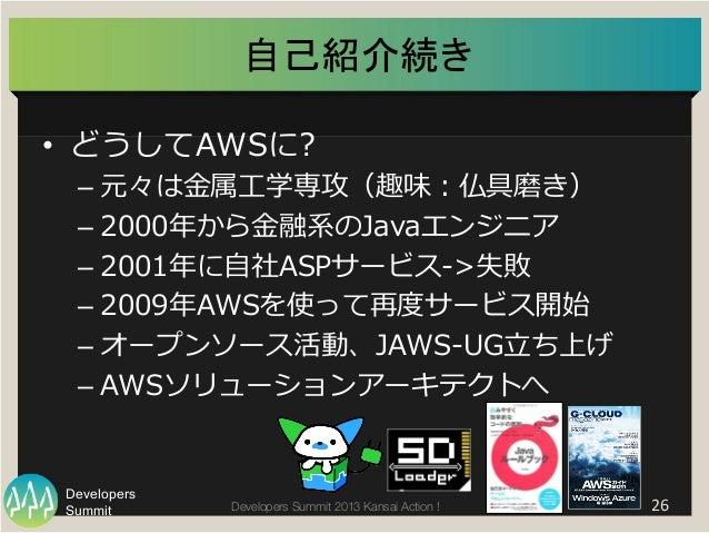 Summit Developers Developers Summit 2013 Kansai Action !   26   自己紹介続き   • どうしてAWSに? –元々は⾦金金属⼯工学専攻(趣味:仏具磨き) –2000年年...