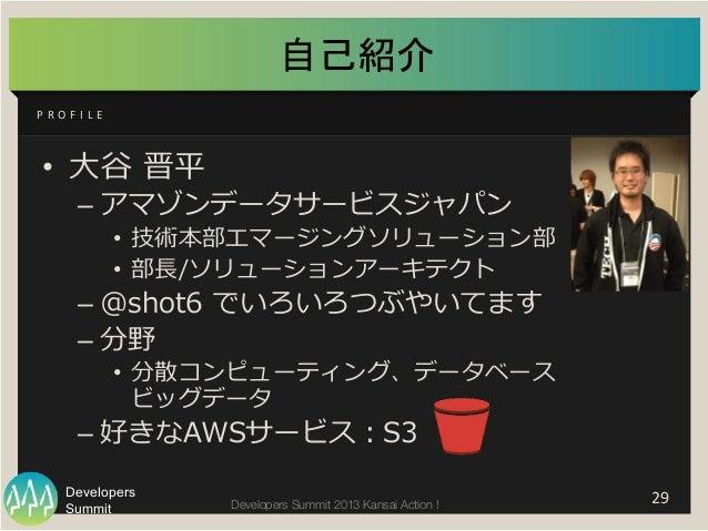 Summit Developers Developers Summit 2013 Kansai Action !  自己紹介 • ⼤大⾕谷 晋平 –アマゾンデータサービスジャパン • 技術本部エマージングソリューション部 • 部⻑⾧...