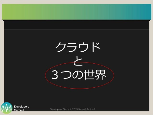 Summit Developers Developers Summit 2013 Kansai Action !  クラウド と 3つの世界
