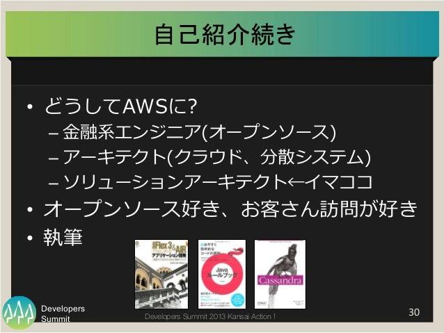 Summit Developers Developers Summit 2013 Kansai Action !   30   自己紹介続き   • どうしてAWSに? –⾦金金融系エンジニア(オープンソース) –アーキテクト(ク...