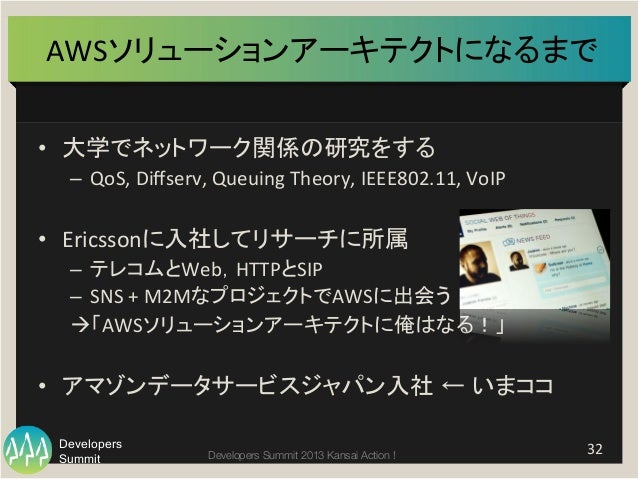 Summit Developers Developers Summit 2013 Kansai Action !  AWSソリューションアーキテクトになるまで   • 大学でネットワーク関係の研究をする   – QoS,  Di...