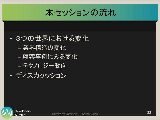 Summit Developers Developers Summit 2013 Kansai Action !  本セッションの流れ • 3つの世界における変化   –業界構造の変化   –顧客事例にみる変化   –テク...