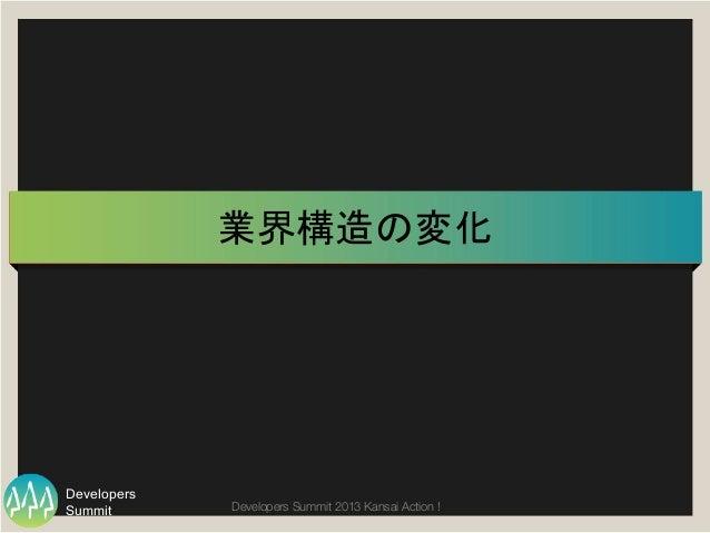 Summit Developers Developers Summit 2013 Kansai Action !  業界構造の変化