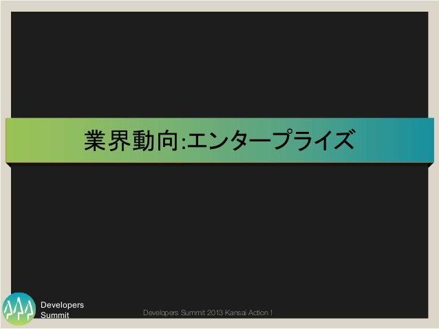Summit Developers Developers Summit 2013 Kansai Action !  業界動向:エンタープライズ