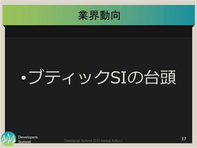 Summit Developers Developers Summit 2013 Kansai Action !  業界動向   37   •ブティックSIの台頭