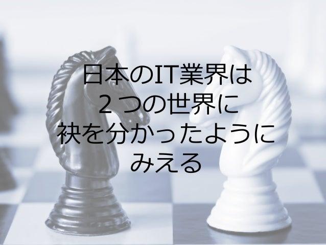 Summit Developers Developers Summit 2013 Kansai Action !  ⽇日本のIT業界は 2つの世界に 袂を分かったように みえる