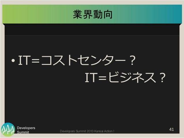 Summit Developers Developers Summit 2013 Kansai Action !  業界動向   41   •IT=コストセンター?       IT=ビジネス?