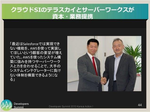 Summit Developers Developers Summit 2013 Kansai Action !   44   クラウドSIのテラスカイとサーバーワークスが 資本・業務提携 「最近はSalesforceでは実現でき ない機能...