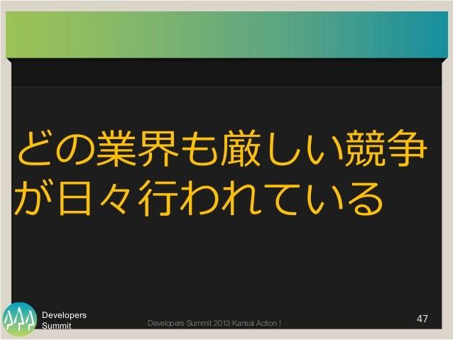 Summit Developers Developers Summit 2013 Kansai Action !   47   どの業界も厳しい競争 が⽇日々⾏行行われている