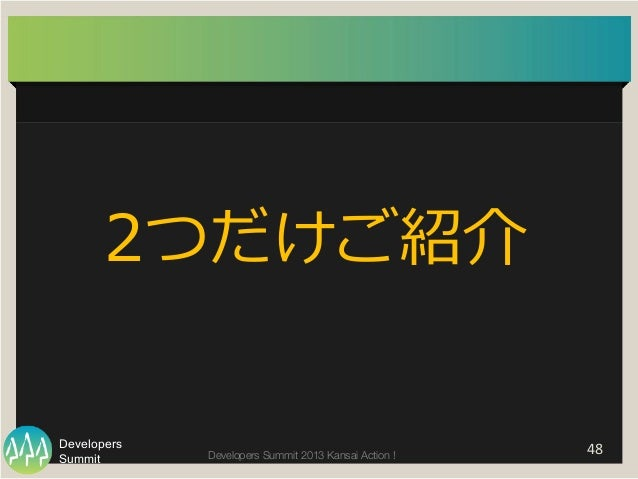 Summit Developers Developers Summit 2013 Kansai Action !   48   2つだけご紹介