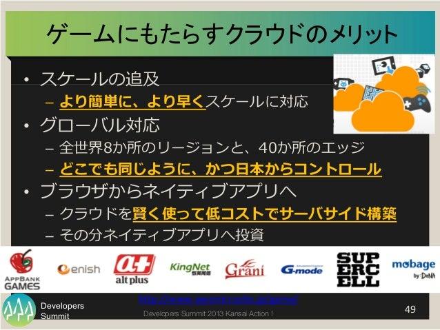 Summit Developers Developers Summit 2013 Kansai Action !  ゲームにもたらすクラウドのメリット   • スケールの追及 – より簡単に、より早くスケールに対応 • グローバル対応...
