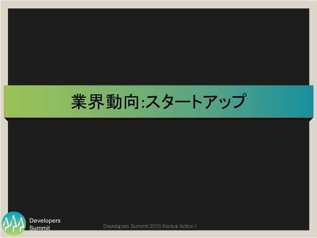 Summit Developers Developers Summit 2013 Kansai Action !  業界動向:スタートアップ